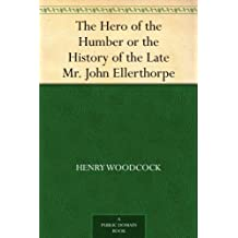 The Hero of the Humber or the History of the Late Mr. John Ellerthorpe (English Edition)