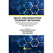 Delay and Disruption Tolerant Networks: Interplanetary and Earth-Bound --  Architecture, Protocols, and Applications (English Edition)