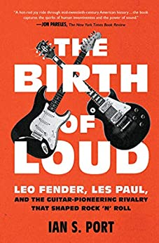 """The Birth of Loud: Leo Fender, Les Paul, and the Guitar-Pioneering Rivalry That Shaped Rock 'n' Roll (English Edition)"",作者:[Port, Ian S.]"