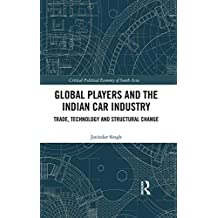 Global Players and the Indian Car Industry: Trade, Technology and Structural Change (Critical Political Economy of South Asia) (English Edition)