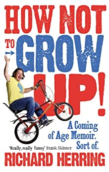 """""""How Not to Grow Up: A Coming of Age Memoir. Sort of. (English Edition)"""",作者:[Richard Herring]"""