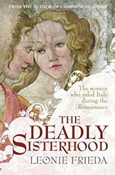 """""""The Deadly Sisterhood: A story of Women, Power and Intrigue in the Italian Renaissance (English Edition)"""",作者:[Leonie Frieda]"""