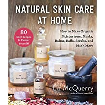 Natural Skin Care at Home: How to Make Organic Moisturizers, Masks, Balms, Buffs, Scrubs, and Much More (English Edition)