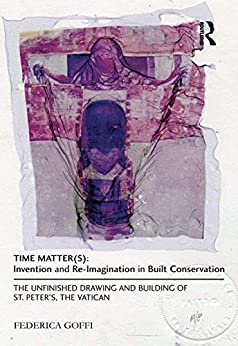"""""""Time Matter(s): Invention and Re-Imagination in Built Conservation: The Unfinished Drawing and Building of St. Peter's, the Vatican (English Edition)"""",作者:[Goffi, Federica]"""