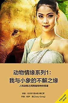 """""""动物情缘系列1:我与小象的不解之缘(人和动物之间跨越物种的情谊)"""",作者:[佐伊·龚(Zoey Gong)]"""