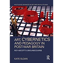 Art, Cybernetics and Pedagogy in Post-War Britain: Roy Ascott's Groundcourse (Routledge Advances in Art and Visual Studies) (English Edition)