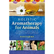 Holistic Aromatherapy for Animals: A Comprehensive Guide to the Use of Essential Oils & Hydrosols with Animals (Comprehensive Guide to the Use of Essential Oils and Hydroso) (English Edition)