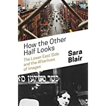 How the Other Half Looks: The Lower East Side and the Afterlives of Images (English Edition)