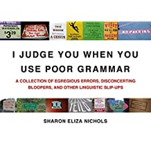 I Judge You When You Use Poor Grammar: A Collection of Egregious Errors, Disconcerting Bloopers, and Other Linguistic Slip-Ups (English Edition)