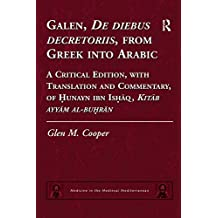 Galen, De diebus decretoriis, from Greek into Arabic: A Critical Edition, with Translation and Commentary, of Hunayn ibn Ishaq, Kitab ayyam al-buhran (Medicine ... Medieval Mediterranean) (English Edition)