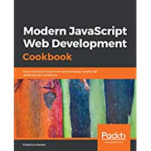 Modern JavaScript Web Development Cookbook: Easy solutions to common and everyday JavaScript development problems (English Edition)