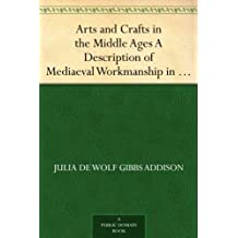 Arts and Crafts in the Middle Ages A Description of Mediaeval Workmanship in Several of the Departments of Applied Art, Together with Some Account of Special ... in the Early Renaissance (English Edition)