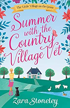 """""""Summer with the Country Village Vet: A gorgeously uplifting and heartwarming romantic comedy to escape with (The Little Village on the Green, Book 1) (English Edition)"""",作者:[Stoneley, Zara]"""