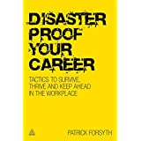 Disaster Proof Your Career: Tactics to Survive, Thrive and Keep Ahead in the Workplace