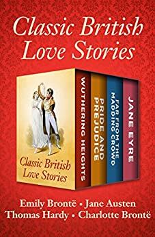"""Classic British Love Stories: Wuthering Heights, Pride and Prejudice, Far from the Madding Crowd, and Jane Eyre (English Edition)"",作者:[Austen, Jane, Brontë, Emily, Hardy, Thomas, Brontë, Charlotte]"