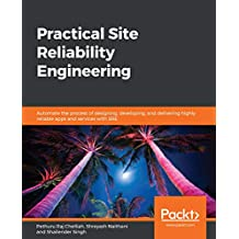 Practical Site Reliability Engineering: Automate the process of designing, developing, and delivering highly reliable apps and services with SRE (English Edition)