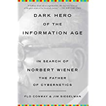 Dark Hero of the Information Age: In Search of Norbert Wiener, The Father of Cybernetics (English Edition)
