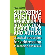 Supporting Positive Behaviour in Intellectual Disabilities and Autism: Practical Strategies for Addressing Challenging Behaviour (English Edition)