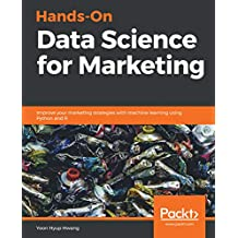 Hands-On Data Science for Marketing: Improve your marketing strategies with machine learning using Python and R (English Edition)