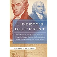 Liberty's Blueprint: How Madison and Hamilton Wrote the Federalist Papers, Defined the Constitution, and Made Democracy S (English Edition)