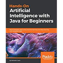 Hands-On Artificial Intelligence with Java for Beginners: Build intelligent apps using machine learning and deep learning with Deeplearning4j (English Edition)