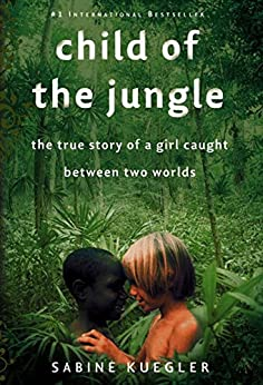 """Child of the Jungle: The True Story of a Girl Caught Between Two Worlds (English Edition)"",作者:[Kuegler, Sabine]"