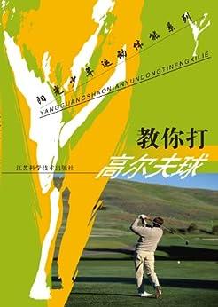 """""""教你打高尔夫球 (阳光少年运动体能系列)"""",作者:[王正伦]"""