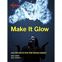 Make It Glow: LED Projects for the Whole Family (English Edition)