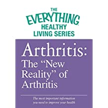 "Arthritis: The ""New Reality"" of Arthritis: The most important information you need to improve your health (The Everything® Healthy Living Series) (English Edition)"