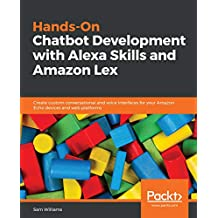 Hands-On Chatbot Development with Alexa Skills and Amazon Lex: Create custom conversational and voice interfaces for your Amazon Echo devices and web platforms (English Edition)