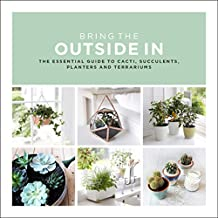 Bring The Outside In: The Essential Guide to Cacti, Succulents, Planters and Terrariums (English Edition)