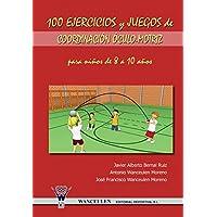 100 Ejercicios y Juegos de Coordinacion Oculo-Motriz Para Ninos de 8 a 10 Anos