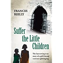 Suffer The Little Children: The True Story Of An Abused Convent Upbringing (English Edition)