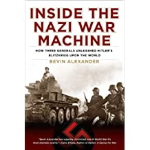 Inside the Nazi War Machine: How Three Generals Unleashed Hitler's Blitzkrieg Upon the World (English Edition)