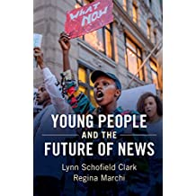 Young People and the Future of News: Social Media and the Rise of Connective Journalism (Communication, Society and Politics) (English Edition)