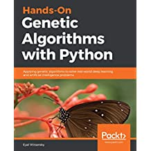 Hands-On Genetic Algorithms with Python: Applying genetic algorithms to solve real-world deep learning and artificial intelligence problems (English Edition)