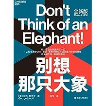 """别想那只大象(全新版)(""""认知语言学之父""""乔治·莱考夫教你掌握""""框架""""和""""隐喻""""两大语言利器,在辩论中有效表达观点,迅速掌控话语权!): 全新版本,理论案例全升级!教你善用""""隐喻""""和""""框架""""两大利器,迅速控制话语权!"""