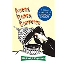 Angry, Bored, Confused: A Citizen Handbook Of American Politics (English Edition)