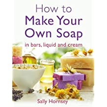 How To Make Your Own Soap: … in traditional bars,  liquid or cream (English Edition)