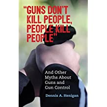 """Guns Don't Kill People, People Kill People"": And Other Myths About Guns and Gun Control (English Edition)"