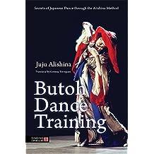 Butoh Dance Training: Secrets of Japanese Dance through the Alishina Method (English Edition)