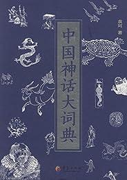 中国神话大词典(中国神话研究的扛鼎之作,中国各民族神话之集大成者,神话学大师袁珂编撰整理神话词目近5000条。)