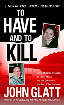 """""""To Have and To Kill: Nurse Melanie McGuire, an Illicit Affair, and the Gruesome Murder of Her Husband (English Edition)"""",作者:[Glatt, John]"""