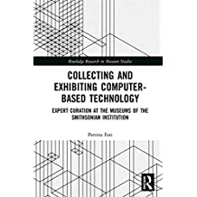 Collecting and Exhibiting Computer-Based Technology: Expert Curation at the Museums of the Smithsonian Institution (Routledge Research in Museum Studies Book 19) (English Edition)