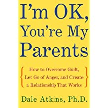 I'm OK, You're My Parents: How to Overcome Guilt, Let Go of Anger, and Create a Relationship That Works (English Edition)