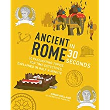 Ancient Rome in 30 Seconds: 30 fascinating topics for time travellers, explainedin half a minutes