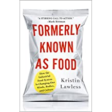 Formerly Known As Food: How the Industrial Food System Is Changing Our Minds, Bodies, and Culture (English Edition)