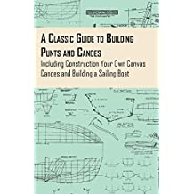 A Classic Guide to Building Punts and Canoes - Including Construction Your Own Canvas Canoes and Building a Sailing Boat (English Edition)