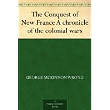 The Conquest of New France A chronicle of the colonial wars (English Edition)