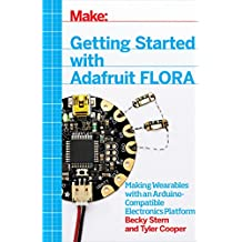 Getting Started with Adafruit FLORA: Making Wearables with an Arduino-Compatible Electronics Platform (English Edition)
